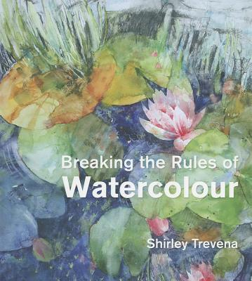 Breaking the Rules of Watercolour By Trevena, Shirley